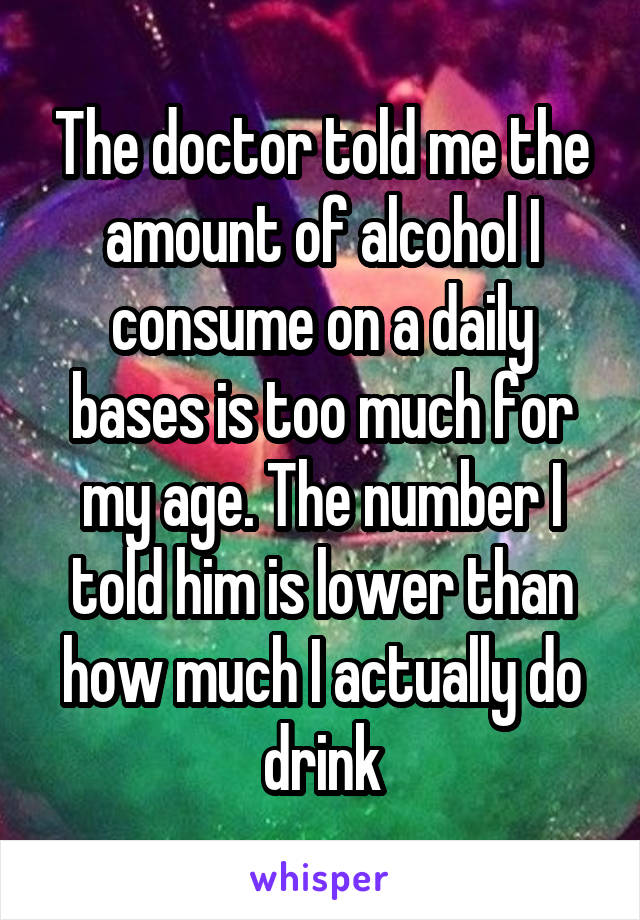The doctor told me the amount of alcohol I consume on a daily bases is too much for my age. The number I told him is lower than how much I actually do drink