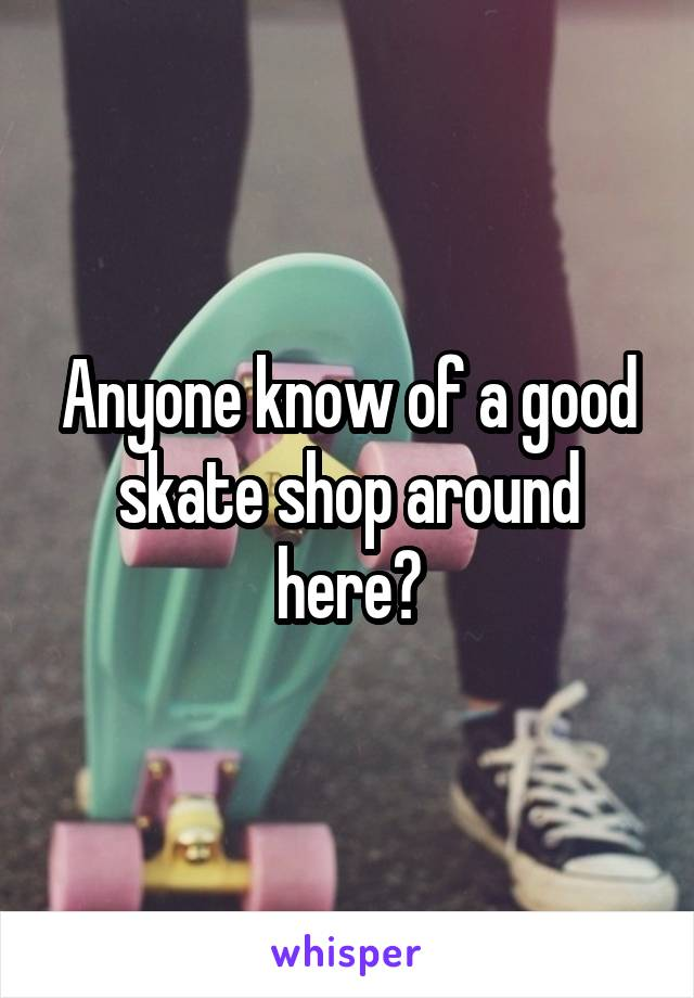 Anyone know of a good skate shop around here?