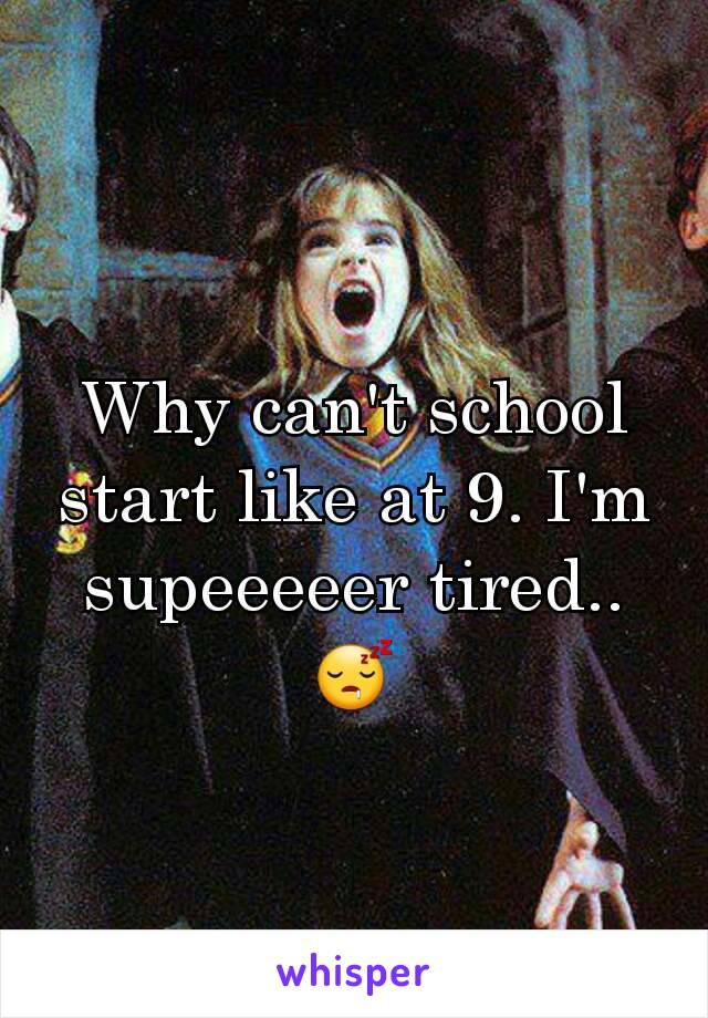 Why can't school start like at 9. I'm supeeeeer tired..😴