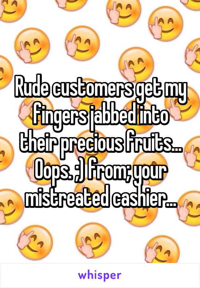 Rude customers get my fingers jabbed into their precious fruits... Oops. ;) from; your mistreated cashier...
