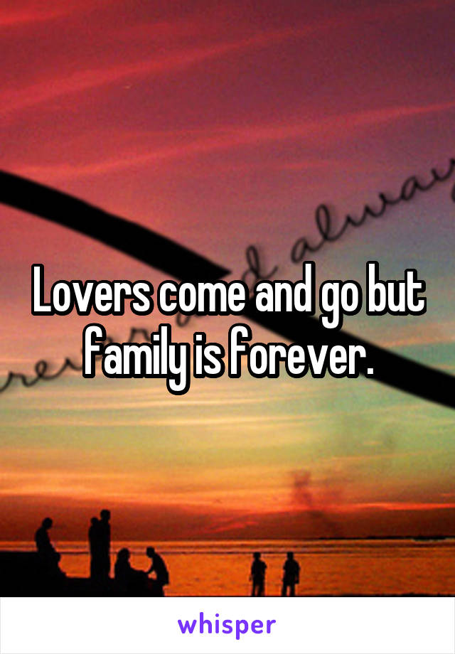 Lovers come and go but family is forever.