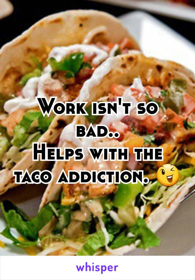 Work isn't so bad.. Helps with the taco addiction. 😉