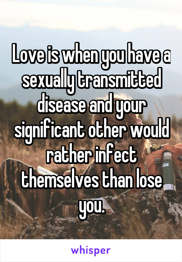 Love is when you have a sexually transmitted disease and your significant other would rather infect themselves than lose you.