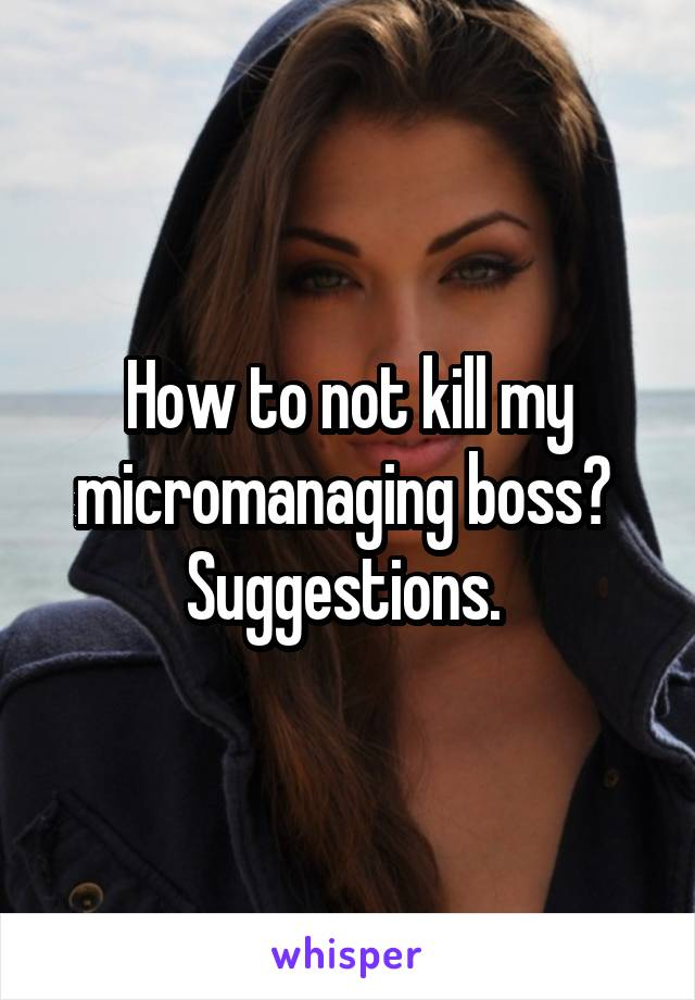 How to not kill my micromanaging boss?  Suggestions.