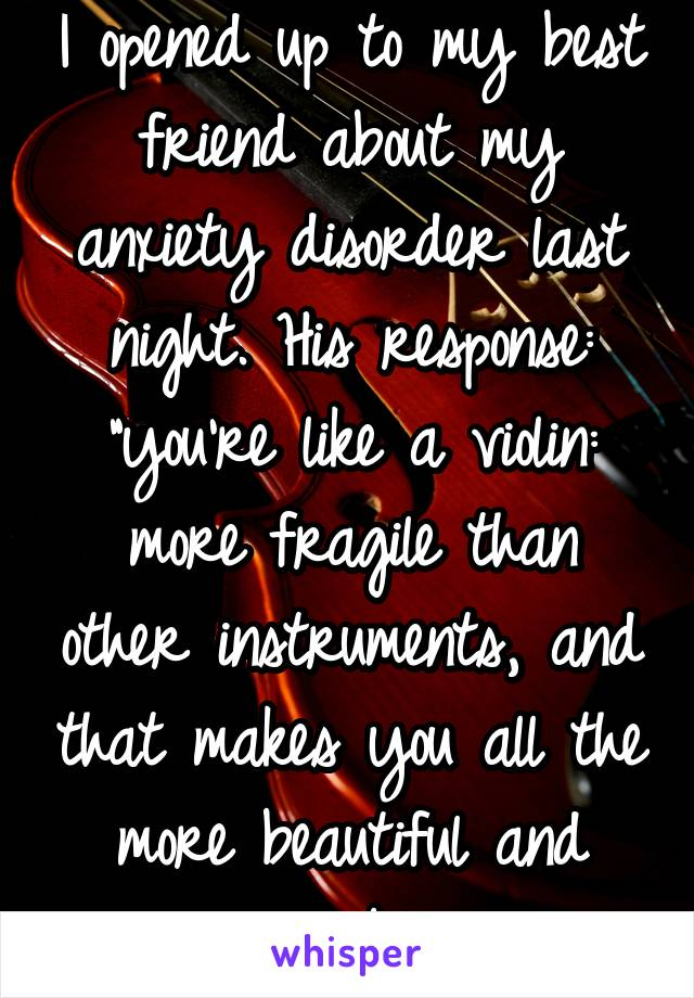 "I opened up to my best friend about my anxiety disorder last night. His response: ""you're like a violin: more fragile than other instruments, and that makes you all the more beautiful and valuable."""