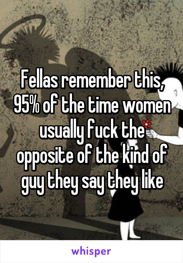 Fellas remember this, 95% of the time women usually fuck the opposite of the kind of guy they say they like