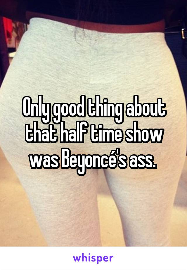 Only good thing about that half time show was Beyoncé's ass.