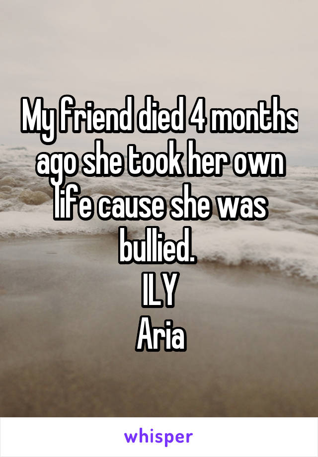 My friend died 4 months ago she took her own life cause she was bullied.  ILY Aria