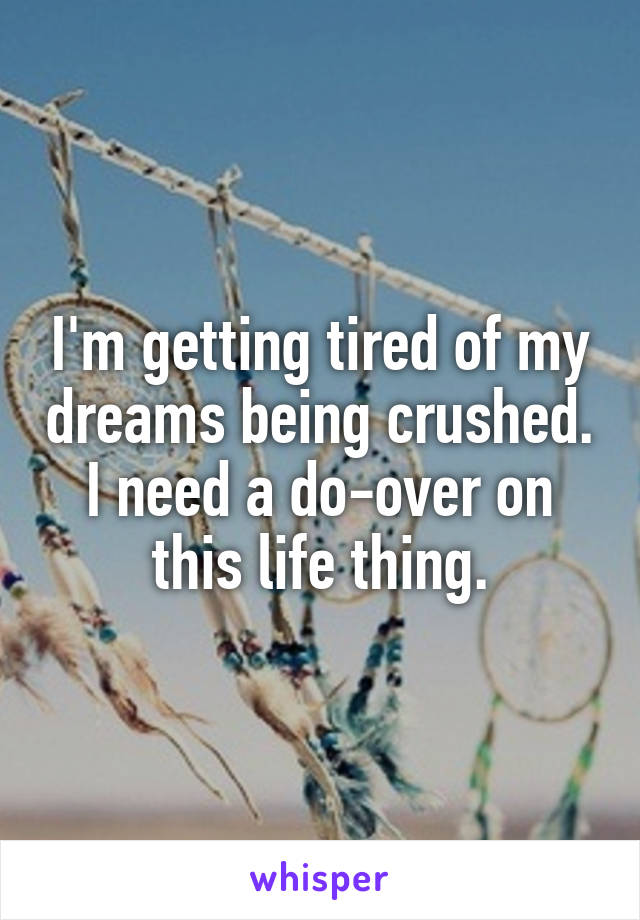 I'm getting tired of my dreams being crushed. I need a do-over on this life thing.