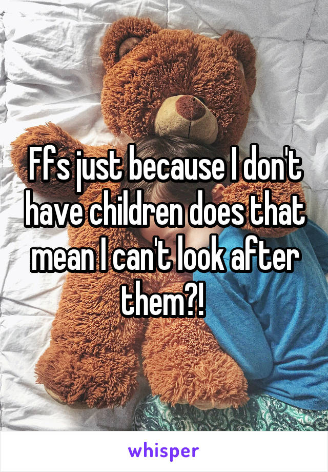 Ffs just because I don't have children does that mean I can't look after them?!