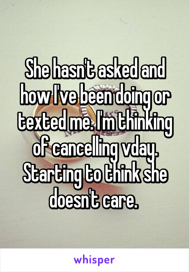 She hasn't asked and how I've been doing or texted me. I'm thinking of cancelling vday. Starting to think she doesn't care.