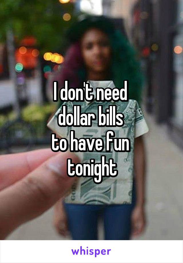 I don't need  dollar bills  to have fun  tonight