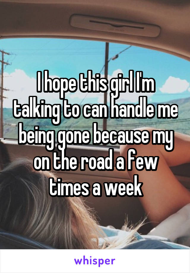 I hope this girl I'm talking to can handle me being gone because my on the road a few times a week