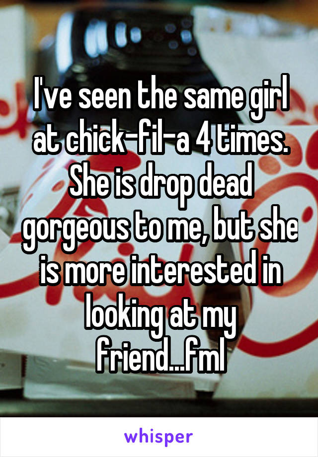 I've seen the same girl at chick-fil-a 4 times. She is drop dead gorgeous to me, but she is more interested in looking at my friend...fml