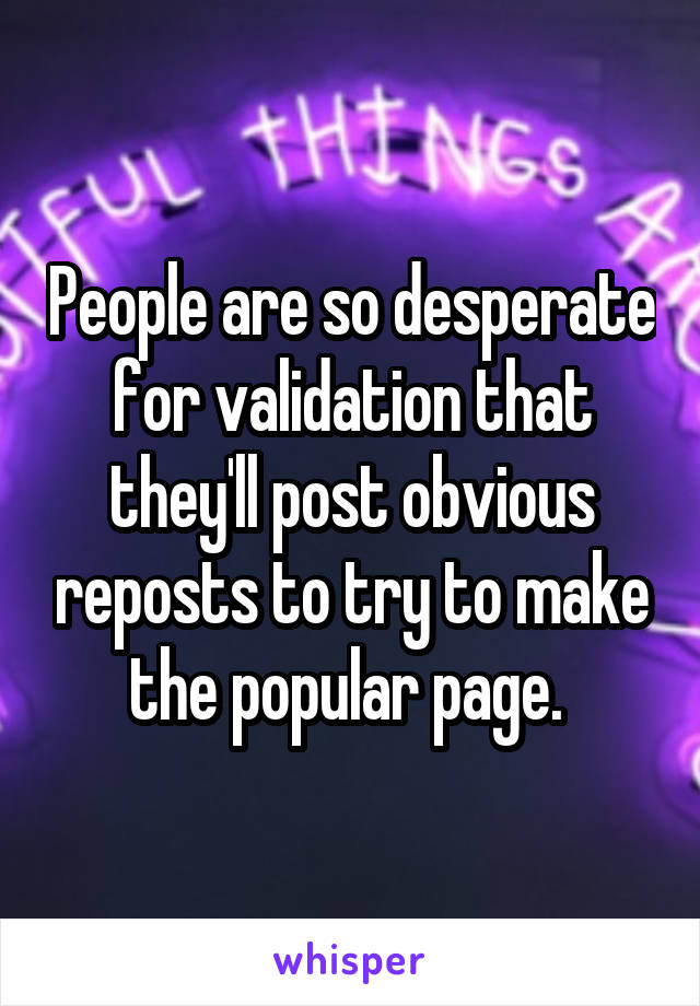 People are so desperate for validation that they'll post obvious reposts to try to make the popular page.