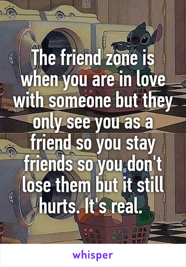 The friend zone is when you are in love with someone but they only see you as a friend so you stay friends so you don't lose them but it still hurts. It's real.