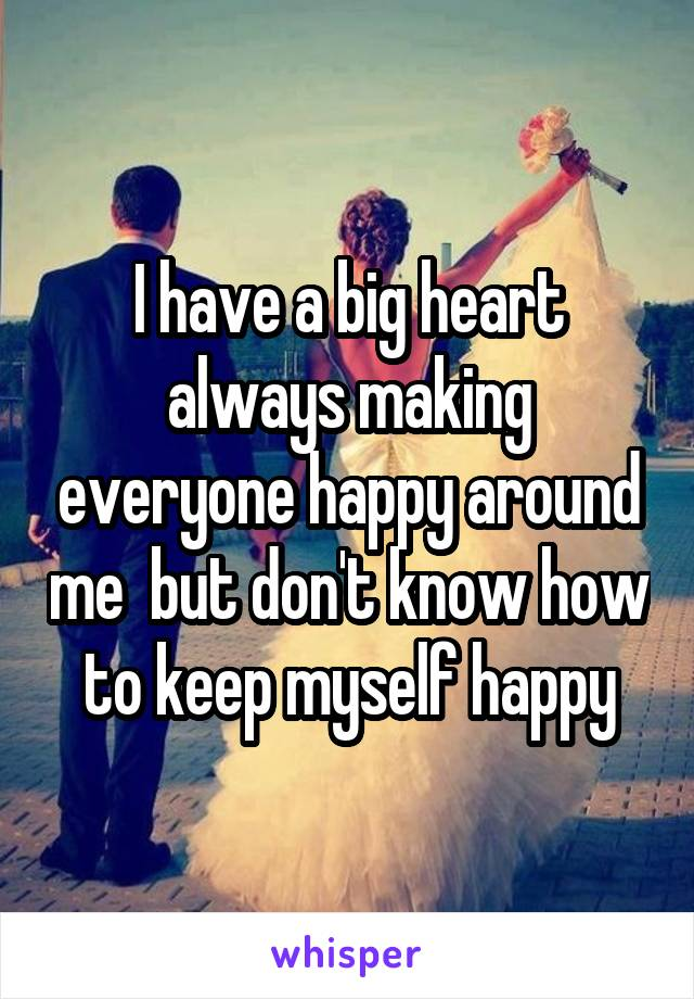 I have a big heart always making everyone happy around me  but don't know how to keep myself happy