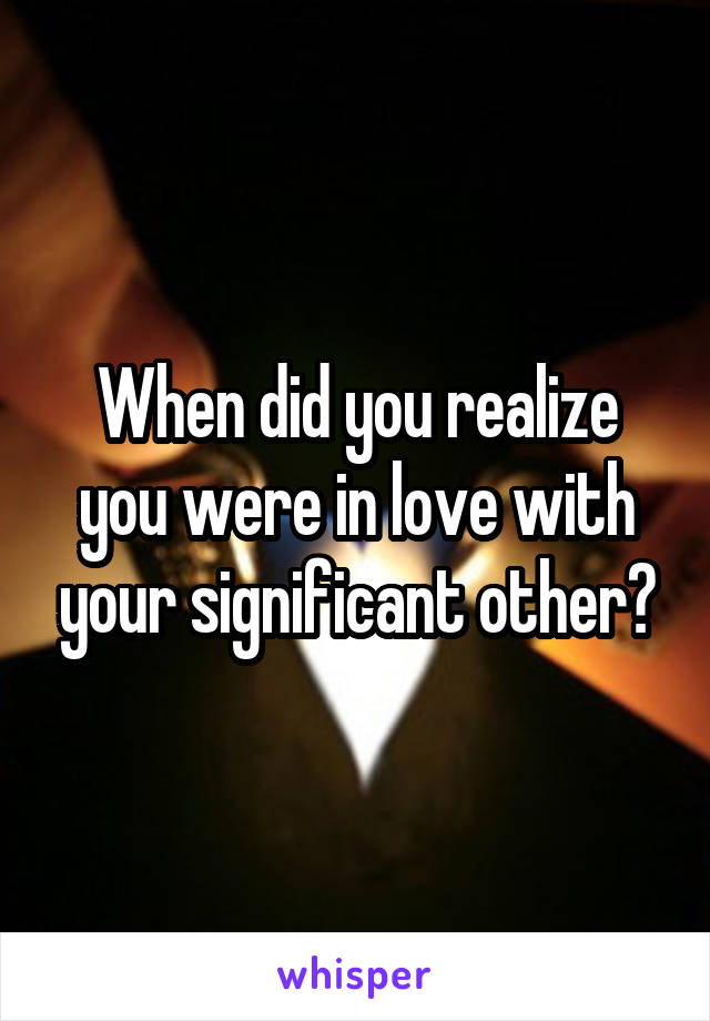 When did you realize you were in love with your significant other?
