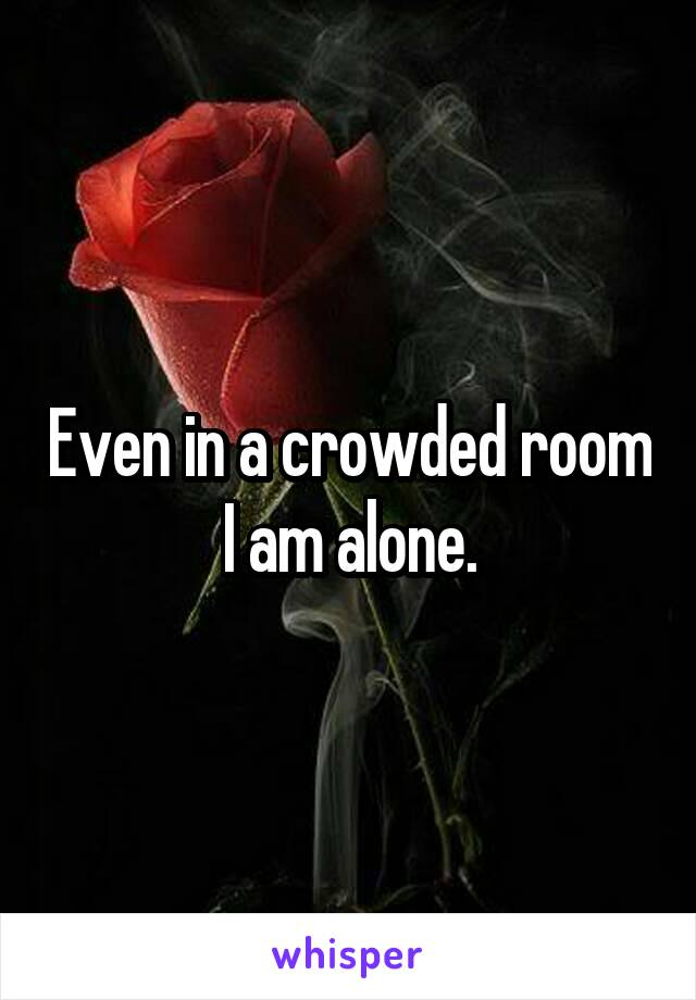 Even in a crowded room I am alone.