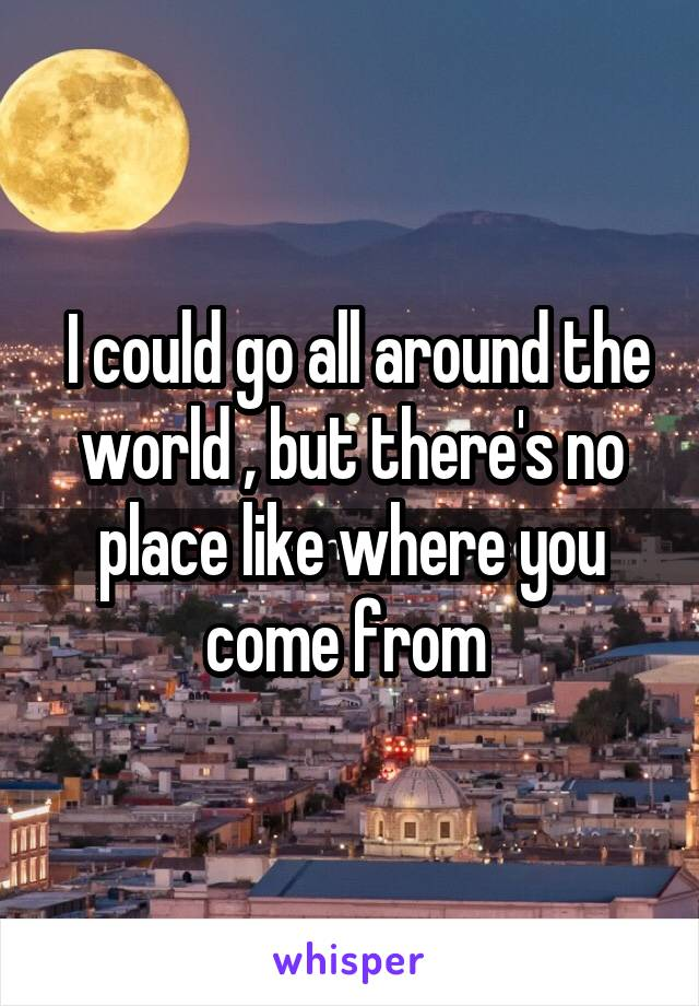 I could go all around the world , but there's no place like where you come from