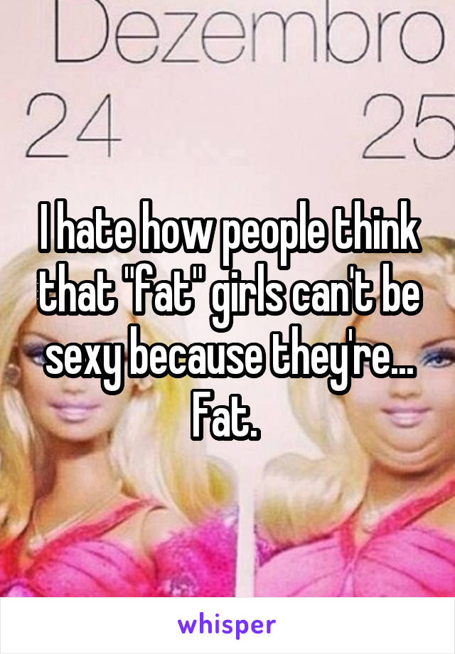"""I hate how people think that """"fat"""" girls can't be sexy because they're... Fat."""