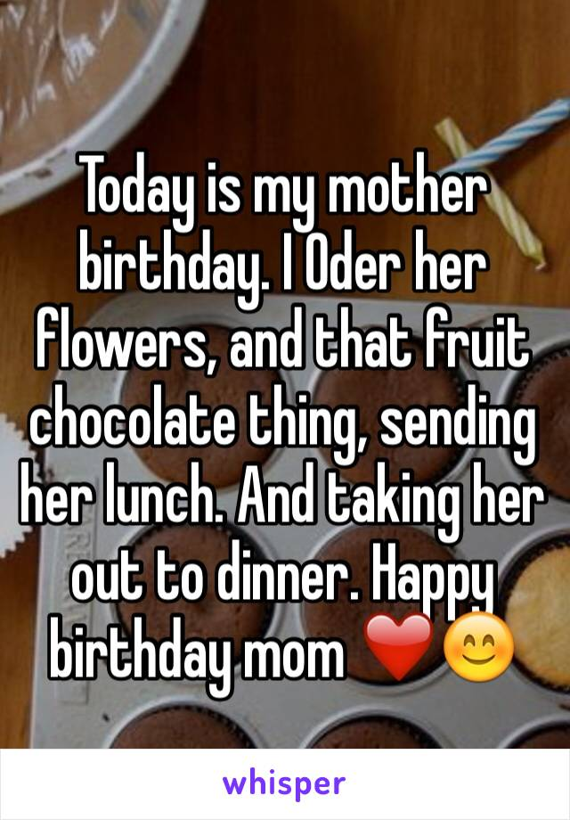 Today is my mother birthday. I Oder her flowers, and that fruit chocolate thing, sending her lunch. And taking her out to dinner. Happy birthday mom ❤️😊