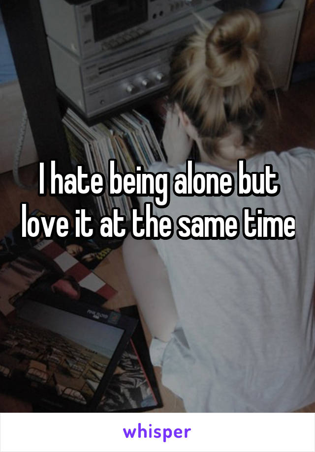 I hate being alone but love it at the same time