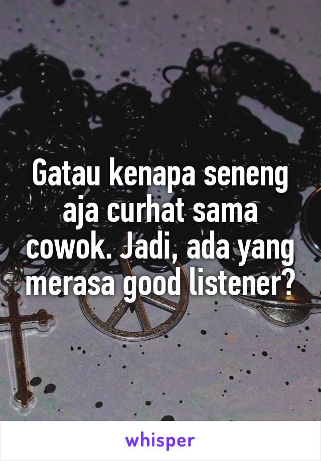 Gatau kenapa seneng aja curhat sama cowok. Jadi, ada yang merasa good listener?