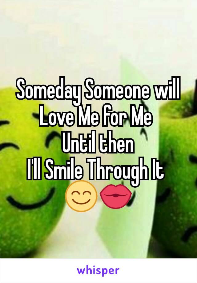 Someday Someone will Love Me for Me  Until then I'll Smile Through It  😊💏