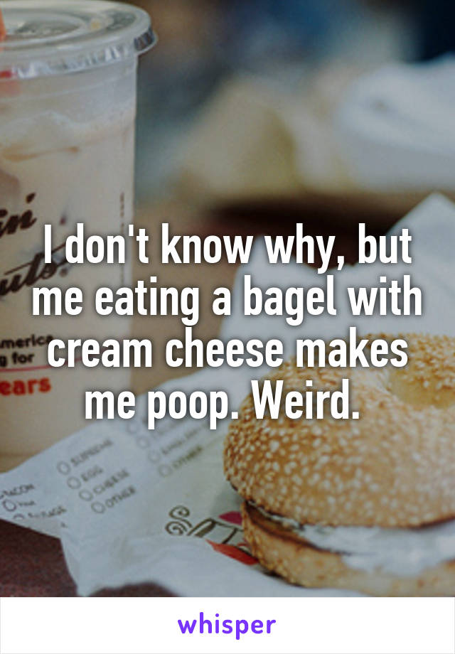 I don't know why, but me eating a bagel with cream cheese makes me poop. Weird.
