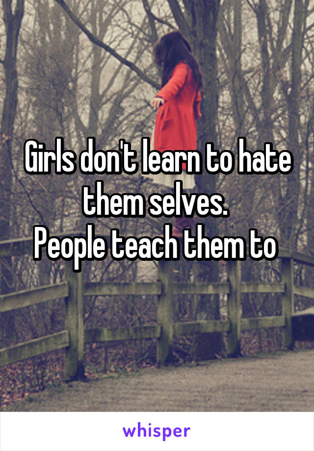 Girls don't learn to hate them selves.  People teach them to