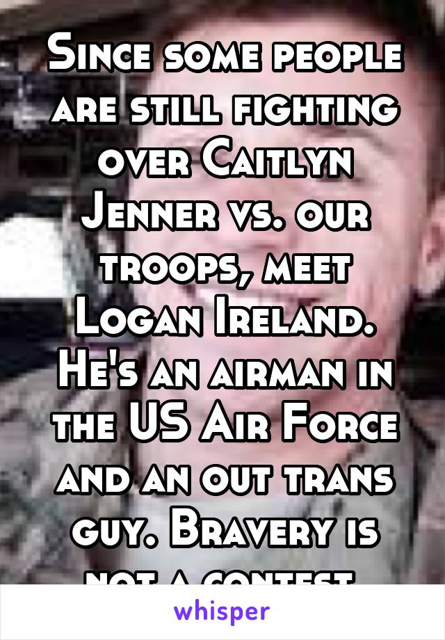 Since some people are still fighting over Caitlyn Jenner vs. our troops, meet Logan Ireland. He's an airman in the US Air Force and an out trans guy. Bravery is not a contest