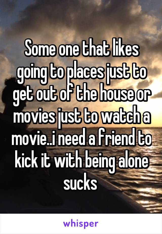 Some one that likes going to places just to get out of the house or movies just to watch a movie..i need a friend to kick it with being alone sucks
