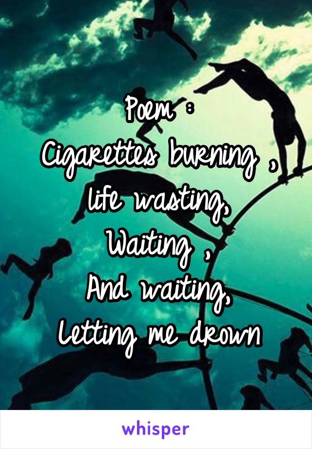Poem : Cigarettes burning , life wasting, Waiting , And waiting, Letting me drown
