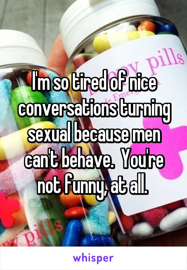 I'm so tired of nice conversations turning sexual because men can't behave.  You're not funny, at all.