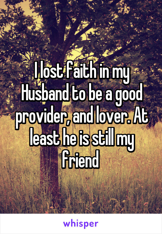 I lost faith in my Husband to be a good provider, and lover. At least he is still my friend