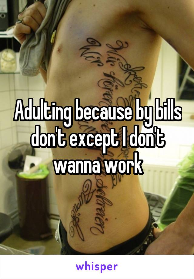 Adulting because by bills don't except I don't wanna work