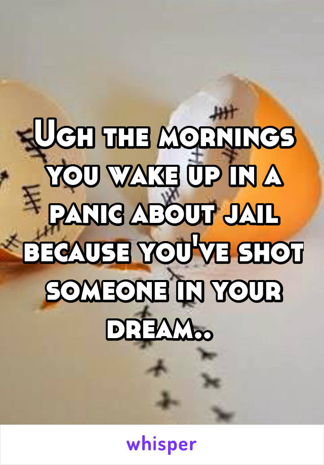 Ugh the mornings you wake up in a panic about jail because you've shot someone in your dream..
