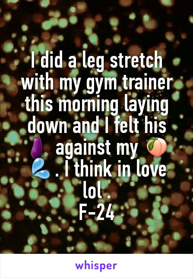 I did a leg stretch with my gym trainer this morning laying down and I felt his 🍆 against my 🍑💦. I think in love lol . F-24