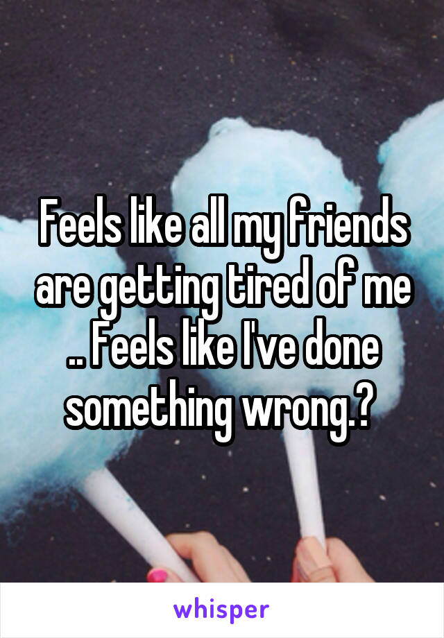 Feels like all my friends are getting tired of me .. Feels like I've done something wrong.?
