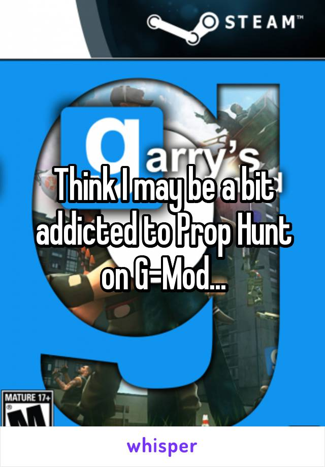 Think I may be a bit addicted to Prop Hunt on G-Mod...