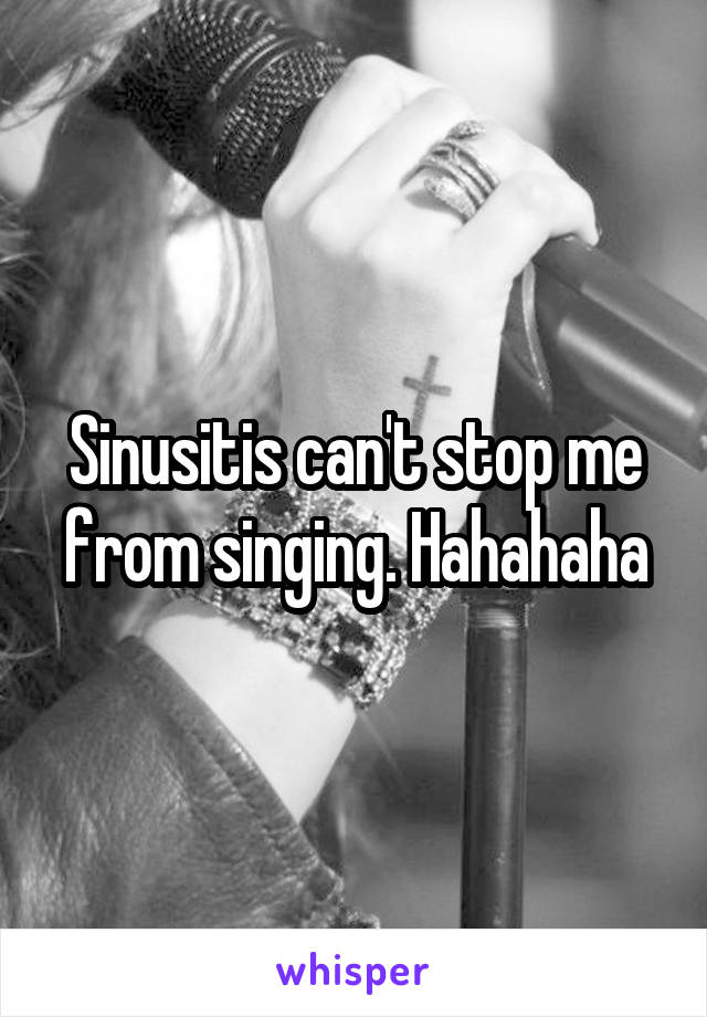 Sinusitis can't stop me from singing. Hahahaha