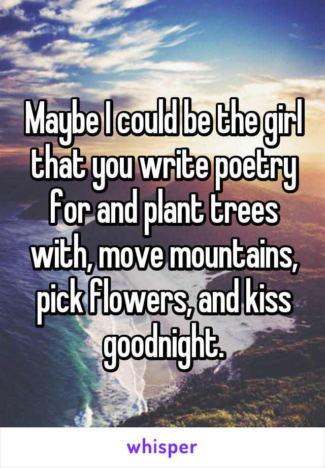 Maybe I could be the girl that you write poetry for and plant trees with, move mountains, pick flowers, and kiss goodnight.