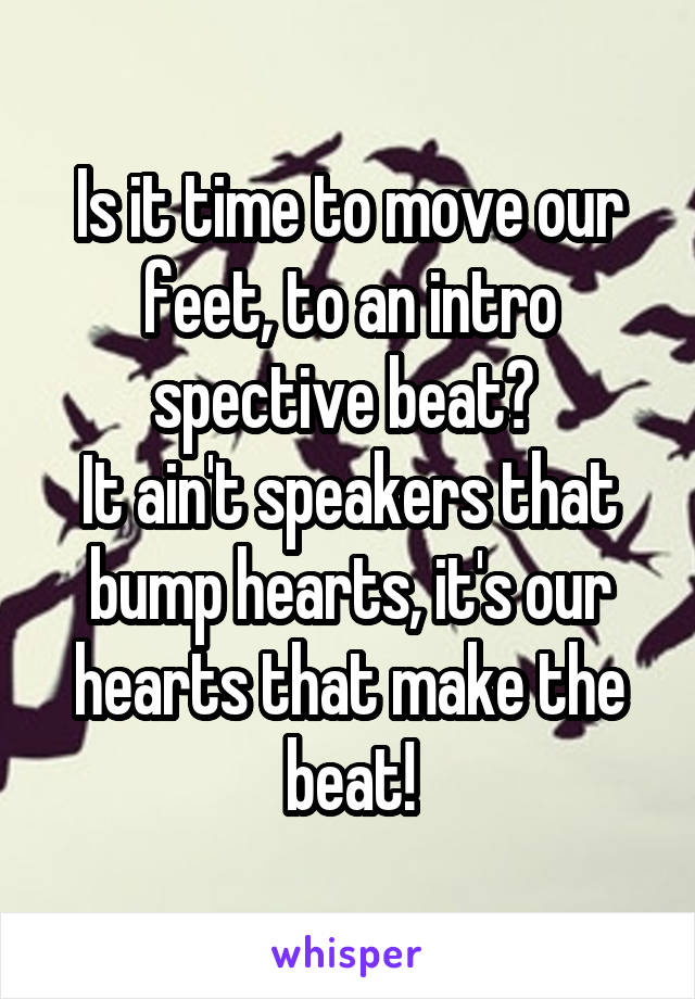Is it time to move our feet, to an intro spective beat?  It ain't speakers that bump hearts, it's our hearts that make the beat!