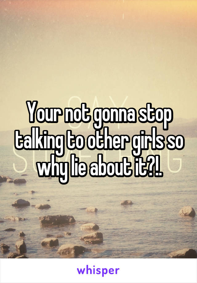 Your not gonna stop talking to other girls so why lie about it?!.