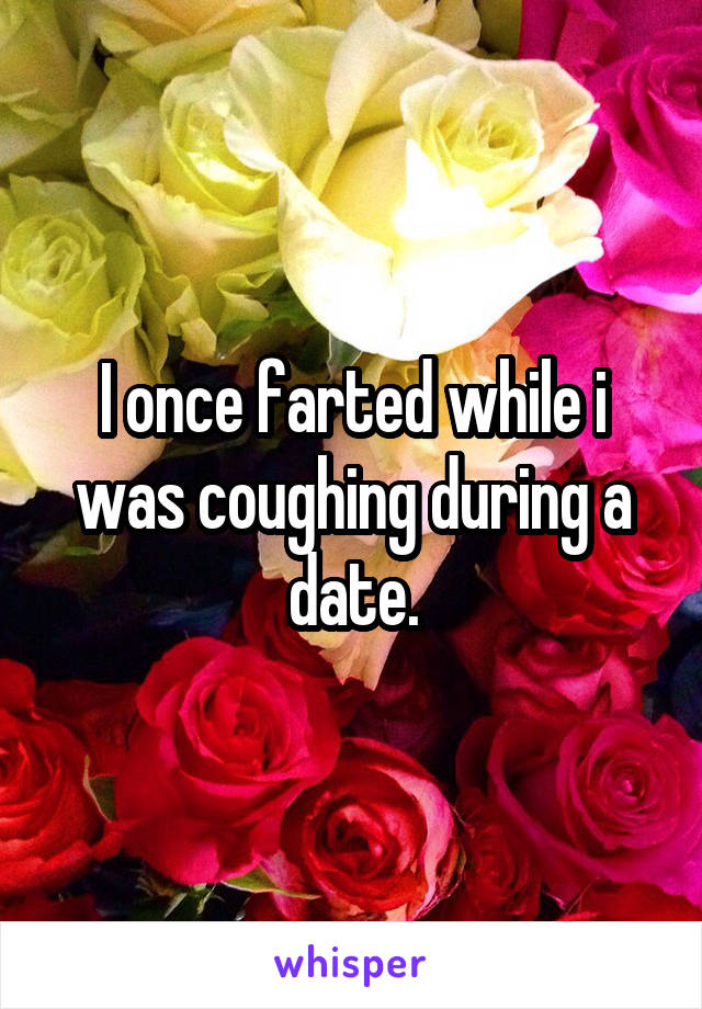 I once farted while i was coughing during a date.