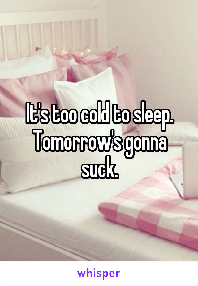 It's too cold to sleep. Tomorrow's gonna suck.