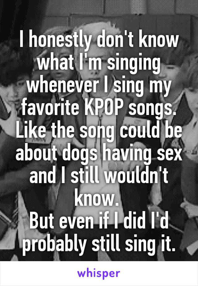 I honestly don't know what I'm singing whenever I sing my favorite KPOP songs. Like the song could be about dogs having sex and I still wouldn't know.  But even if I did I'd probably still sing it.