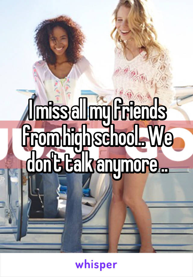 I miss all my friends from high school.. We don't talk anymore ..