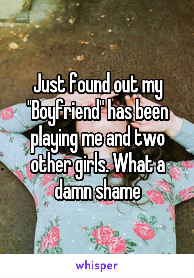 """Just found out my """"Boyfriend"""" has been playing me and two other girls. What a damn shame"""